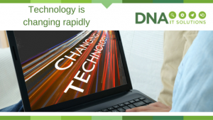 Technology is changing rapidly DNA IT Solutions