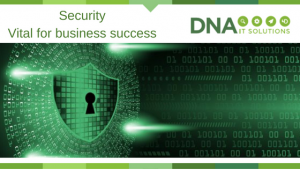 Security vital for business success DNA IT Solutions
