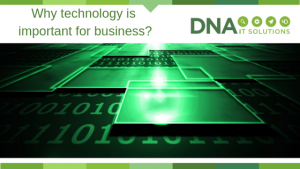 Why technology is important DNA IT Solutions